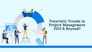 Futuristic Trends in Project Management 2021 & Beyond!!!